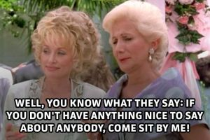 Steel Magnolias If you can't say anything nice to say come sit by me